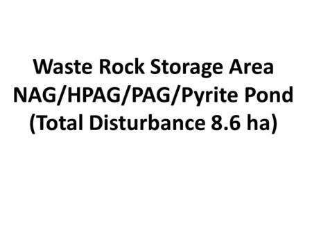 Waste Rock Storage Area NAG/HPAG/PAG/Pyrite Pond (Total Disturbance 8.6 ha)