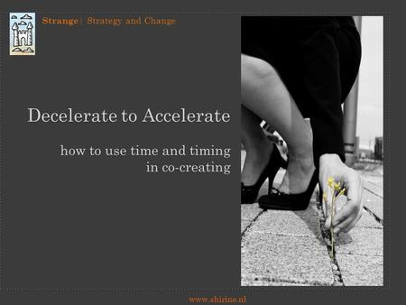 Strange | Strategy and Change www.shirine.nl Decelerate to Accelerate how to use time and timing in co-creating.