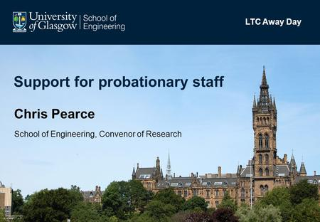 Support for probationary staff Chris Pearce School of Engineering, Convenor of Research LTC Away Day.