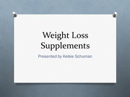 Weight Loss Supplements Presented by Kelsie Schuman.