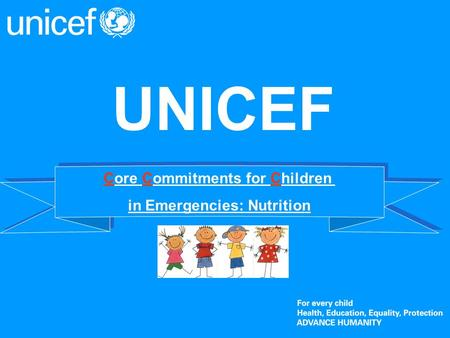 UNICEF Core Commitments for Children in Emergencies: Nutrition Core Commitments for Children in Emergencies: Nutrition.