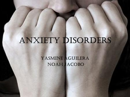 Anxiety Disorders Yasmine Aguilera Noah Jacobo.