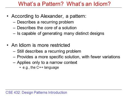 CSE 432: Design Patterns Introduction What's a Pattern? What's an Idiom? According to Alexander, a pattern: –Describes a recurring problem –Describes the.