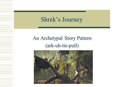 Shrek's Journey An Archetypal Story Pattern (ark-uh-tie-pull)