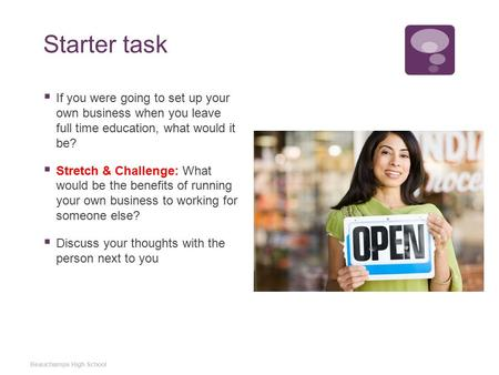 Starter task  If you were going to set up your own business when you leave full time education, what would it be?  Stretch & Challenge: What would be.