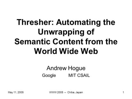 May 11, 2005WWW 2005 -- Chiba, Japan1 Thresher: Automating the Unwrapping of Semantic Content from the World Wide Web Andrew Hogue GoogleMIT CSAIL.