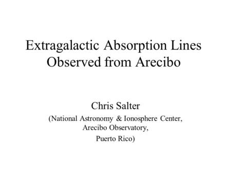 Extragalactic Absorption Lines Observed from Arecibo Chris Salter (National Astronomy & Ionosphere Center, Arecibo Observatory, Puerto Rico)