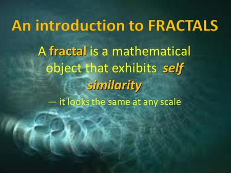 Fractal self similarity A fractal is a mathematical object that exhibits self similarity — it looks the same at any scale.