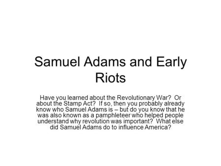 Samuel Adams and Early Riots Have you learned about the Revolutionary War? Or about the Stamp Act? If so, then you probably already know who Samuel Adams.