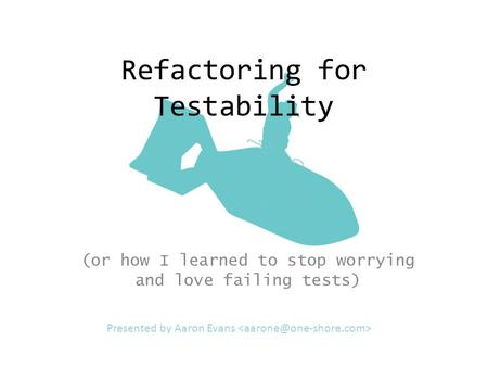 Refactoring for Testability (or how I learned to stop worrying and love failing tests) Presented by Aaron Evans.