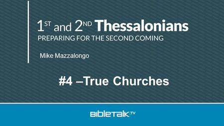 Mike Mazzalongo #4 –True Churches. Review Thessalonica Thessalonian church Thanks, Defends, Describes.