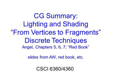 "CG Summary: Lighting <strong>and</strong> Shading ""From Vertices to Fragments"" Discrete Techniques Angel, Chapters 5, 6, 7; ""Red Book"" slides from AW, red book, etc. CSCI."