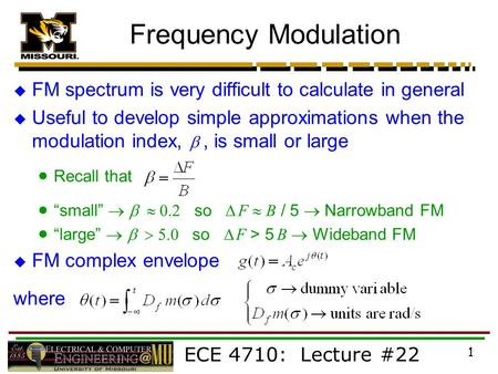 ECE 4710: Lecture #22 1 Frequency Modulation  FM spectrum is very difficult to calculate in general  Useful to develop simple approximations when the.
