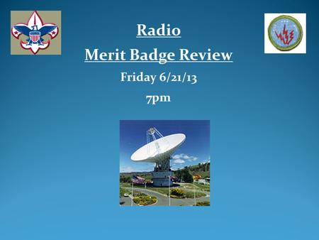 Radio Merit Badge Review Friday 6/21/13 7pm. Review of Radio Merit Badge (Al Ramsay – MB Counselor) Review Radio Merit Badge Workbook Q&A Agenda.