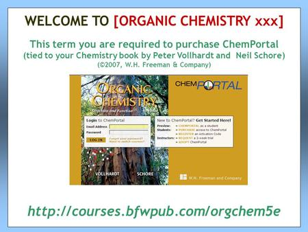 This term you are required to purchase ChemPortal (tied to your Chemistry book by Peter Vollhardt and Neil Schore) (©2007, W.H. Freeman & Company) WELCOME.