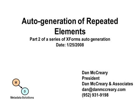 Auto-generation of Repeated Elements Part 2 of a series of XForms auto generation Date: 1/25/2008 Dan McCreary President Dan McCreary & Associates