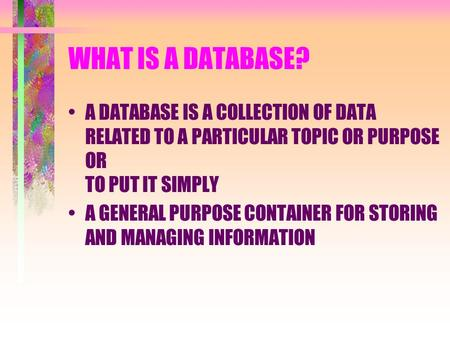 WHAT IS A DATABASE? A DATABASE IS A COLLECTION OF DATA RELATED TO A PARTICULAR TOPIC OR PURPOSE OR TO PUT IT SIMPLY A GENERAL PURPOSE CONTAINER FOR STORING.