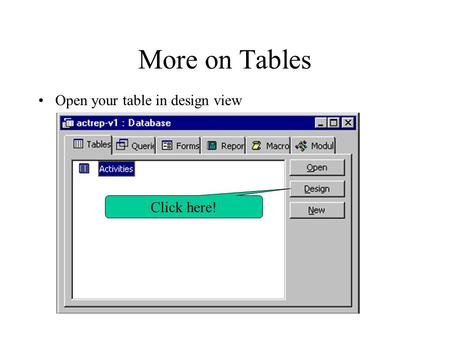 More on Tables Open your table in design view Click here!