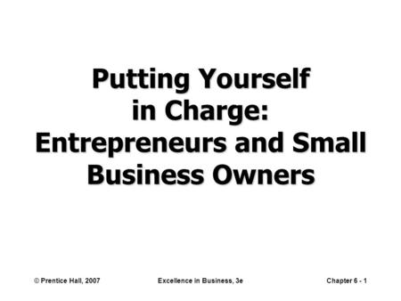 © Prentice Hall, 2007Excellence in Business, 3eChapter 6 - 1 Putting Yourself in Charge: Entrepreneurs and Small Business Owners.