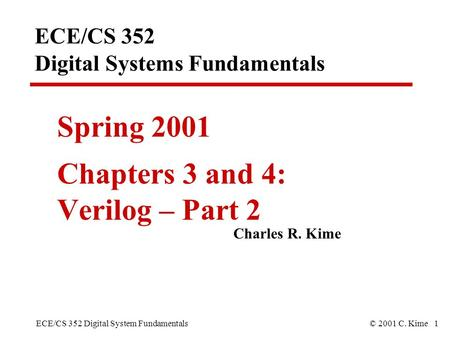 ECE/CS 352 Digital System Fundamentals© 2001 C. Kime 1 ECE/CS 352 Digital Systems Fundamentals Spring 2001 Chapters 3 and 4: Verilog – Part 2 Charles R.