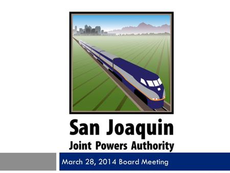 March 28, 2014 Board Meeting. San Joaquin Joint Powers Authority Item 1 Call to Order Pledge of Allegiance Roll Call.
