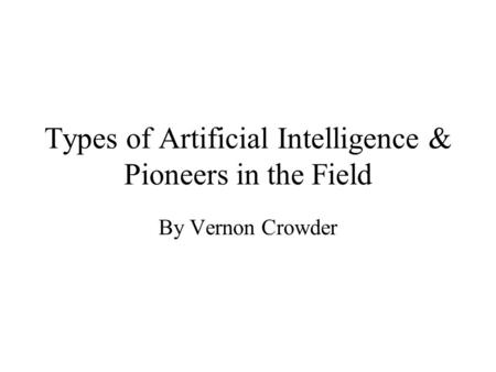 Types of Artificial Intelligence & Pioneers in the Field By Vernon Crowder.