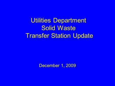 Utilities Department Solid Waste Transfer Station Update December 1, 2009.