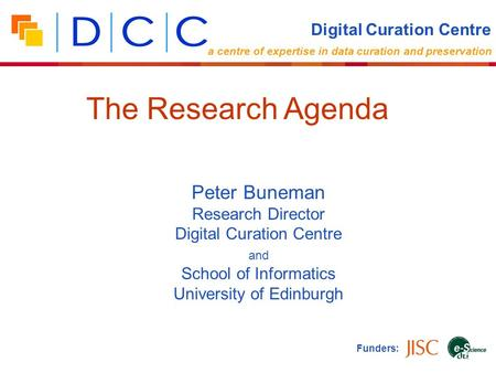 Peter Buneman Research Director Digital Curation Centre and School of Informatics University of Edinburgh Funders: The Research Agenda Digital Curation.