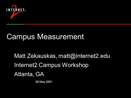 30 May 2001 Campus Measurement Matt Zekauskas, Internet2 Campus Workshop Atlanta, GA.