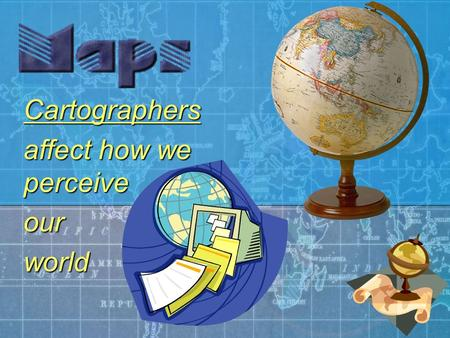 Cartographers affect how we perceive ourworld. Representing the earth A geographical map is a two-dimensional, geometrically accurate representation of.