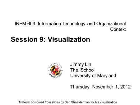 INFM 603: Information Technology and Organizational Context Jimmy Lin The iSchool University of Maryland Thursday, November 1, 2012 Session 9: Visualization.