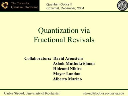 Quantization via Fractional Revivals Quantum Optics II Cozumel, December, 2004 Carlos Stroud, University of Rochester Collaborators: