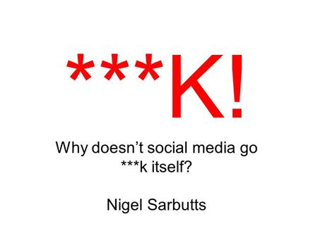 ***K! Why doesn't social media go ***k itself? Nigel Sarbutts.