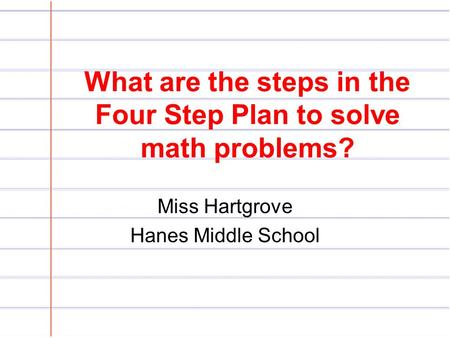 What are the steps in the Four Step Plan to solve math problems? Miss Hartgrove Hanes Middle School.