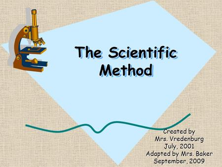 The Scientific Method Created by Mrs. Vredenburg July, 2001 Adapted by Mrs. Baker September, 2009.