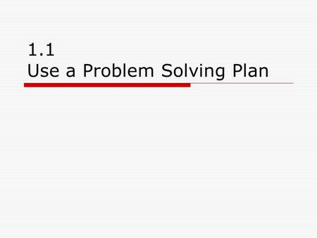 1.1 Use a Problem Solving Plan. Goal:  Use a problem solving plan to solve problems.