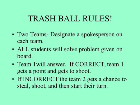 TRASH BALL RULES! Two Teams- Designate a spokesperson on each team. ALL students will solve problem given on board. Team 1will answer. If CORRECT, team.