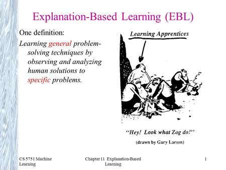 CS 5751 Machine Learning Chapter 11 Explanation-Based Learning 1 Explanation-Based Learning (EBL) One definition: Learning general problem- solving techniques.