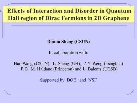Effects of Interaction and Disorder in Quantum Hall region of Dirac Fermions in 2D Graphene Donna Sheng (CSUN) In collaboration with: Hao Wang (CSUN),