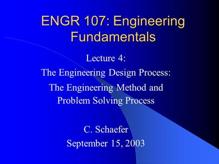 ENGR 107: Engineering Fundamentals Lecture 4: The Engineering Design Process: The Engineering Method and Problem Solving Process C. Schaefer September.