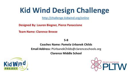 Kid Wind Design Challenge Team Name: Clarence Breeze Designed By: Lauren Biegner, Pierce Panaccione 5-8 Coaches Name: Pamela Urbanek Childs Email Address: