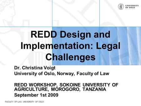 FACULTY OF LAW, UNIVERSITY OF OSLO REDD Design and Implementation: Legal Challenges Dr. Christina Voigt University of Oslo, Norway, Faculty of Law REDD.