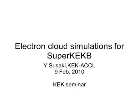Electron cloud simulations for SuperKEKB Y.Susaki,KEK-ACCL 9 Feb, 2010 KEK seminar.