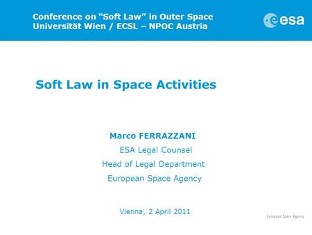 "Soft Law in Space Activities Marco FERRAZZANI ESA Legal Counsel Head of Legal Department European Space Agency Vienna, 2 April 2011 Conference on ""Soft."