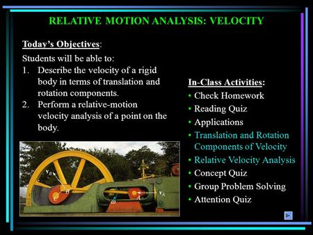Today's Objectives: Students will be able to: 1.Describe the velocity of a rigid body in terms of translation and rotation components. 2.Perform a relative-motion.