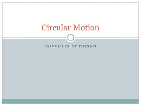 PRINCIPLES OF PHYSICS Circular Motion. When an object moves in a circle its path is described by: Radius (r) – distance from the center to the perimeter.