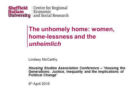 The unhomely home: women, home-lessness and the unheimlich Lindsey McCarthy Housing Studies Association Conference – 'Housing the Generations: Justice,