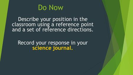 Do Now Describe your position in the classroom using a reference point and a set of reference directions. Record your response in your science journal.