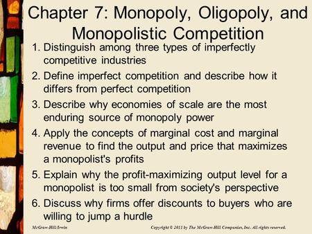 McGraw-Hill/Irwin Copyright © 2011 by The McGraw-Hill Companies, Inc. All rights reserved. Chapter 7: Monopoly, Oligopoly, and Monopolistic Competition.