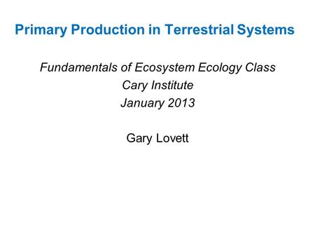 Primary Production in Terrestrial Systems Fundamentals of Ecosystem Ecology Class Cary Institute January 2013 Gary Lovett.